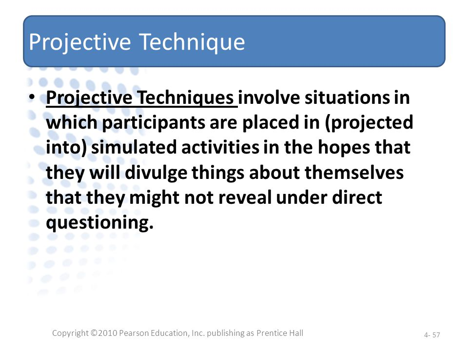 Projective Technique Projective Techniques involve situations in which participants are placed in (projected into) simulated activities in the hopes t
