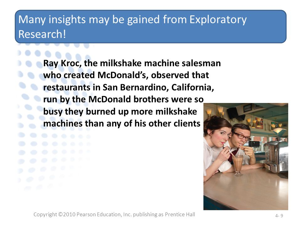 Many insights may be gained from Exploratory Research! Copyright ©2010 Pearson Education, Inc. publishing as Prentice Hall 4- 9 Ray Kroc, the milkshak
