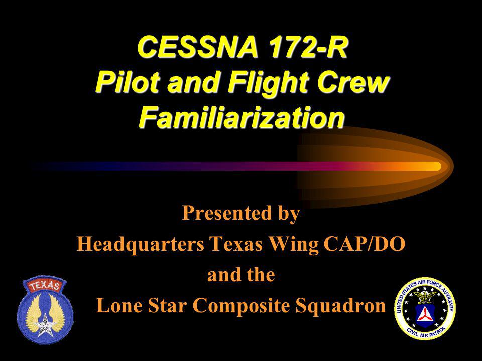 CESSNA 172-R Pilot and Flight Crew Familiarization Presented by Headquarters Texas Wing CAP/DO and the Lone Star Composite Squadron