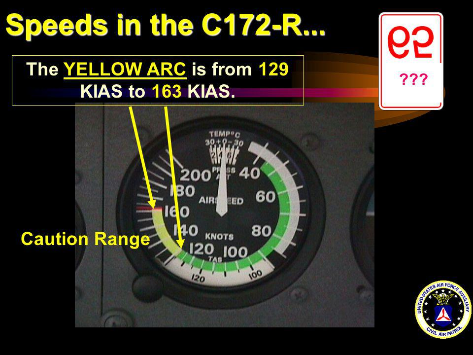 Speeds in the C172-R... ??? The YELLOW ARC is from 129 KIAS to 163 KIAS. Caution Range