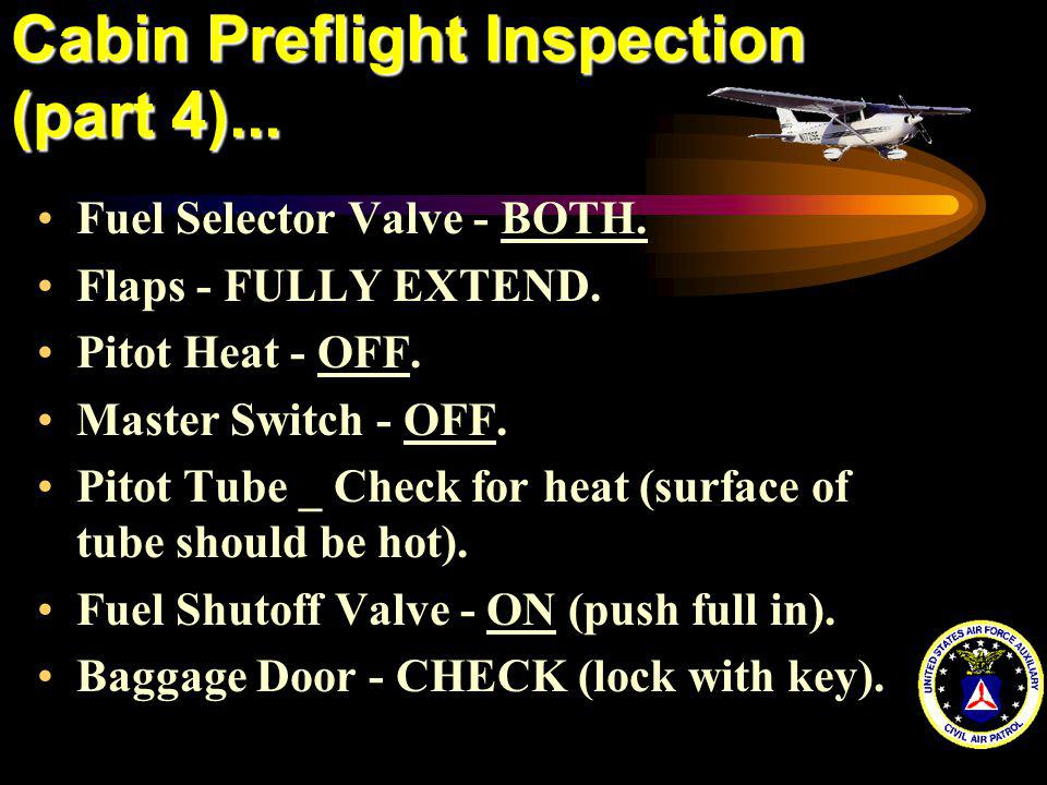 Cabin Preflight Inspection (part 4)... Fuel Selector Valve - BOTH. Flaps - FULLY EXTEND. Pitot Heat - OFF. Master Switch - OFF. Pitot Tube _ Check for
