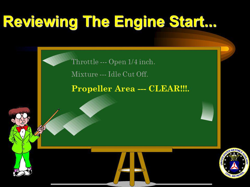 Reviewing The Engine Start... Throttle --- Open 1/4 inch. Mixture --- Idle Cut Off. Propeller Area --- CLEAR!!!.