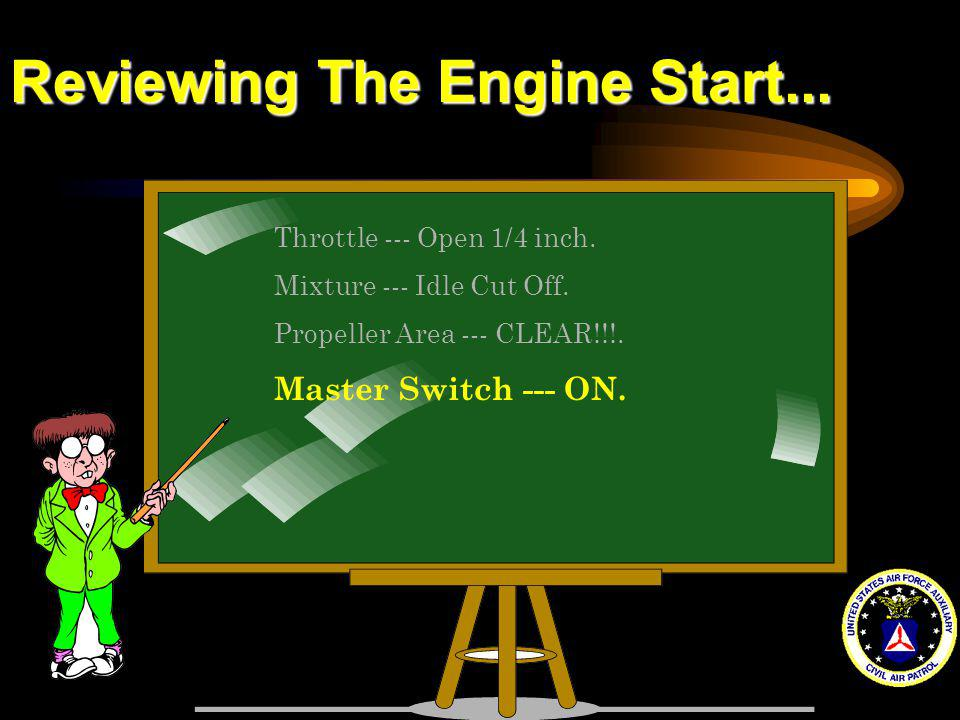 Reviewing The Engine Start... Throttle --- Open 1/4 inch. Mixture --- Idle Cut Off. Propeller Area --- CLEAR!!!. Master Switch --- ON.