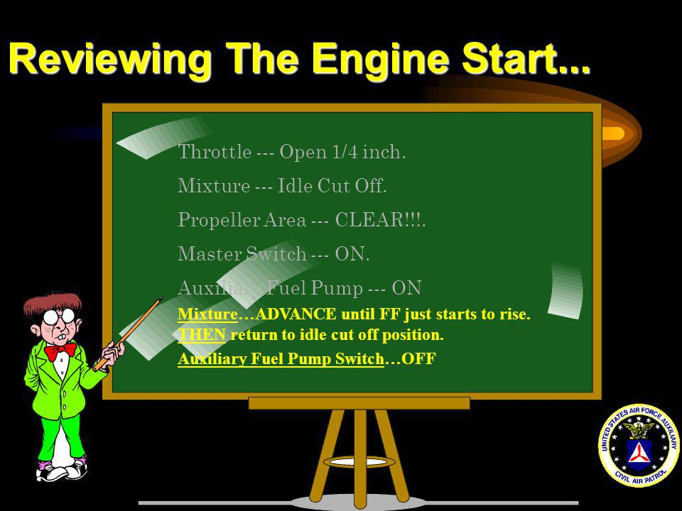 Reviewing The Engine Start... Throttle --- Open 1/4 inch. Mixture --- Idle Cut Off. Propeller Area --- CLEAR!!!. Master Switch --- ON. Auxiliary Fuel