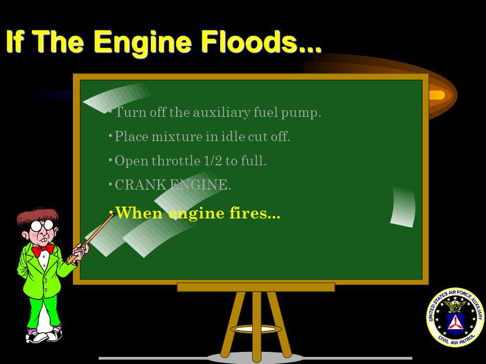 If The Engine Floods... Turn off the auxiliary fuel pump. Place mixture in idle cut off. Open throttle 1/2 to full. CRANK ENGINE. When engine fires...