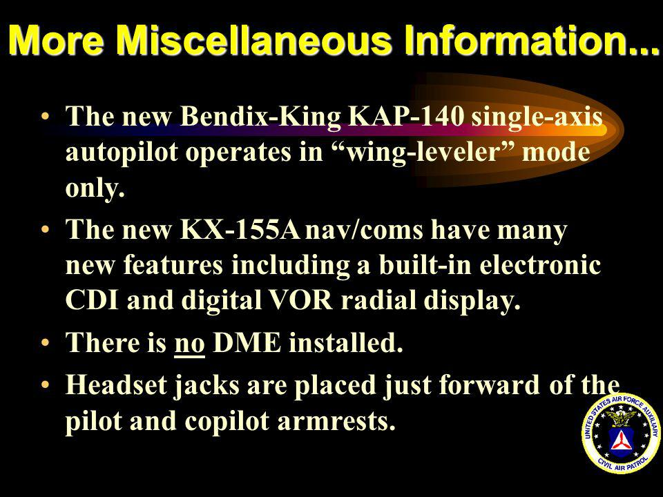 More Miscellaneous Information... The new Bendix-King KAP-140 single-axis autopilot operates in wing-leveler mode only. The new KX-155A nav/coms have