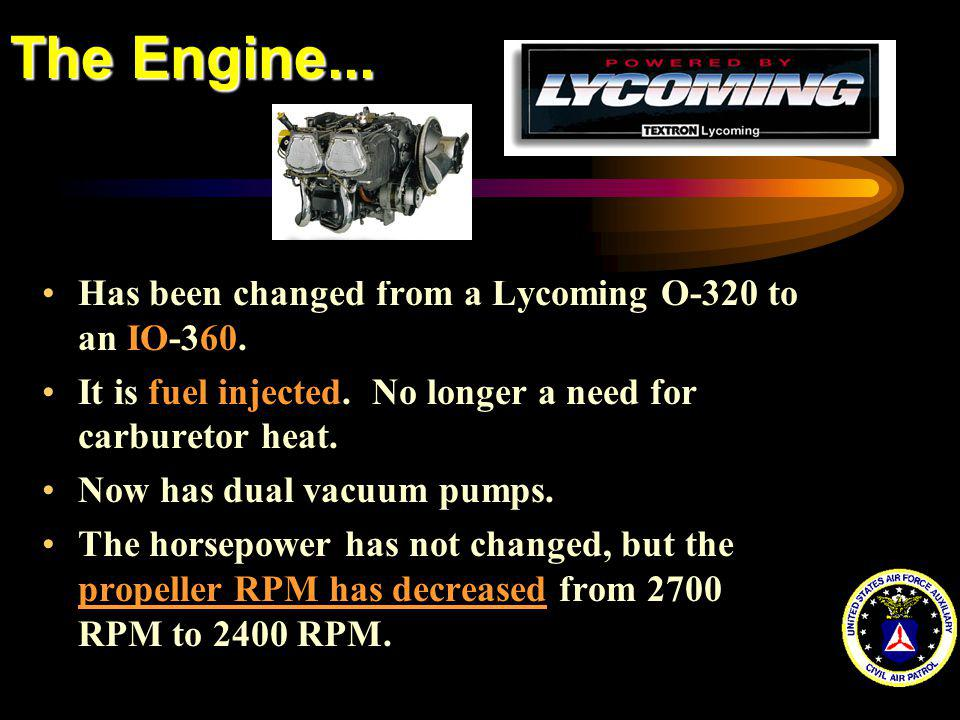 The Engine... Has been changed from a Lycoming O-320 to an IO-360. It is fuel injected. No longer a need for carburetor heat. Now has dual vacuum pump