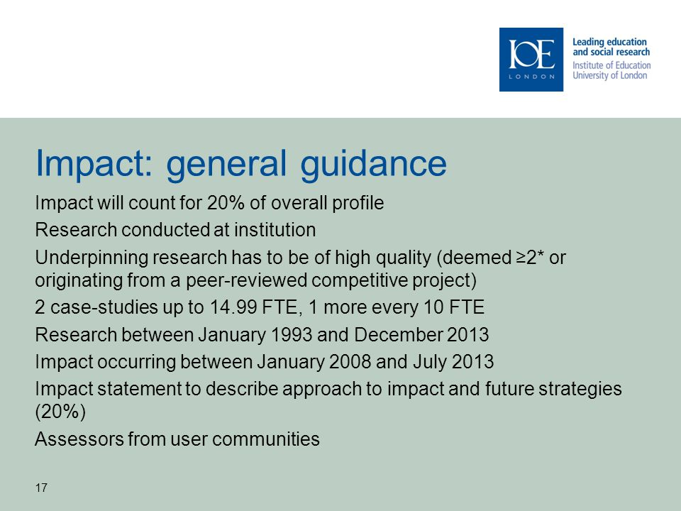 17 Impact: general guidance Impact will count for 20% of overall profile Research conducted at institution Underpinning research has to be of high qua