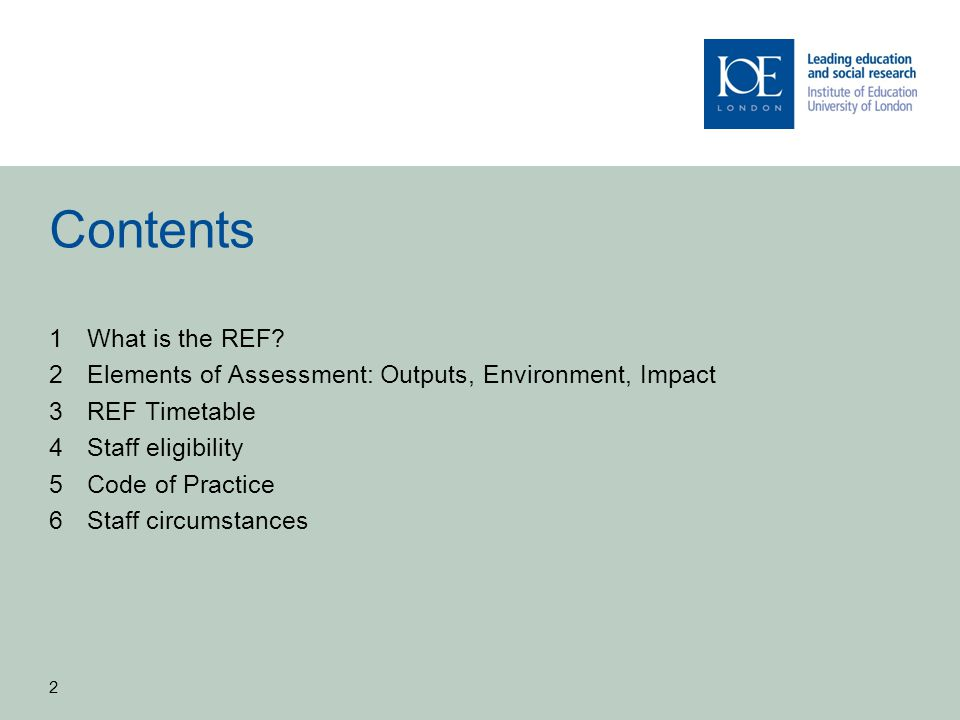 2 Contents 1What is the REF? 2Elements of Assessment: Outputs, Environment, Impact 3REF Timetable 4Staff eligibility 5Code of Practice 6Staff circumst