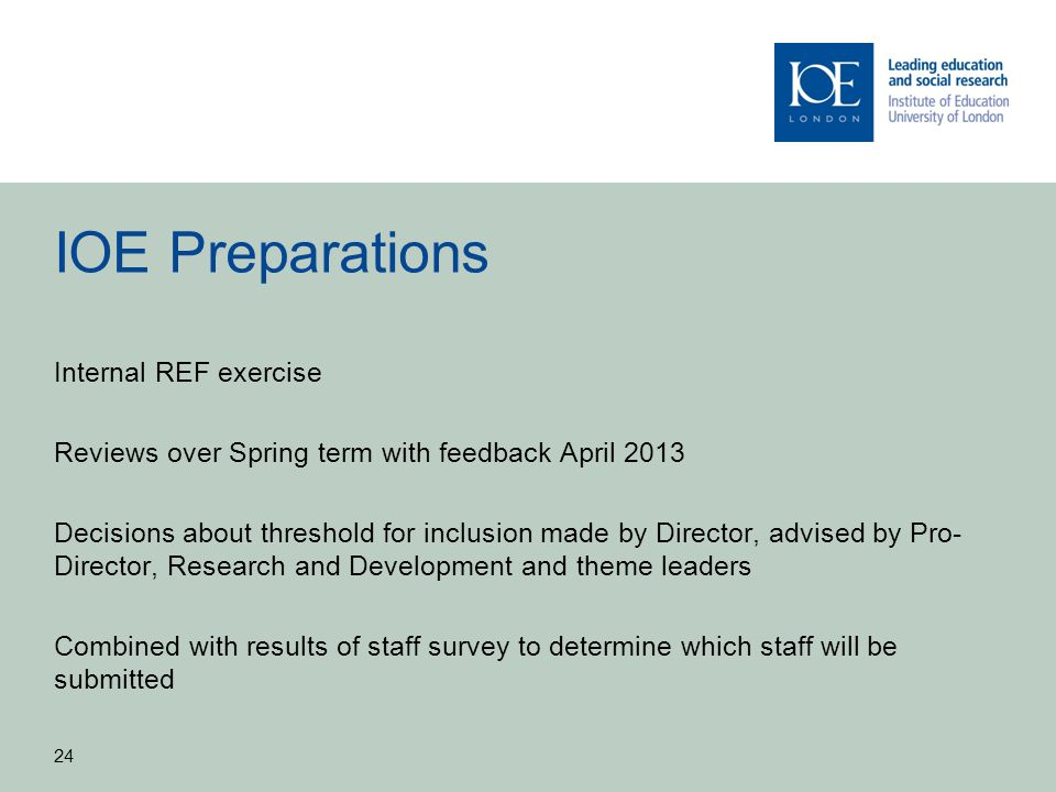 IOE Preparations Internal REF exercise Reviews over Spring term with feedback April 2013 Decisions about threshold for inclusion made by Director, adv