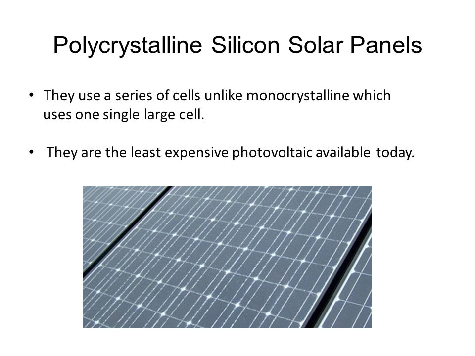 Polycrystalline Silicon Solar Panels They use a series of cells unlike monocrystalline which uses one single large cell. They are the least expensive