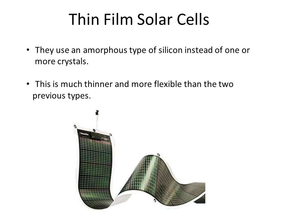 Thin Film Solar Cells They use an amorphous type of silicon instead of one or more crystals. This is much thinner and more flexible than the two previ