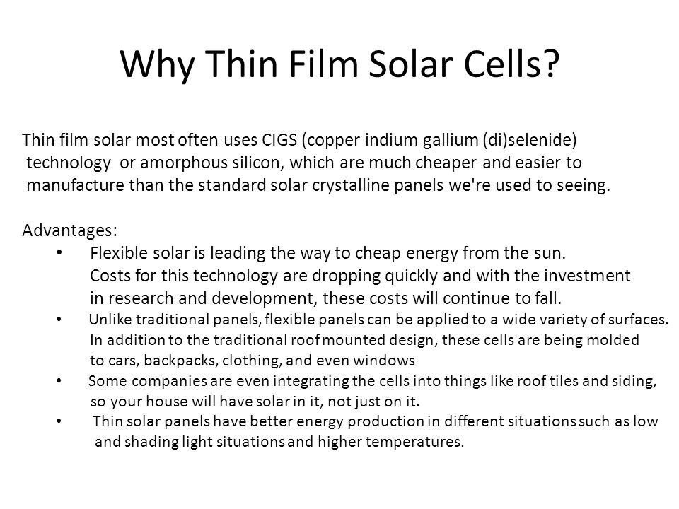 Why Thin Film Solar Cells? Thin film solar most often uses CIGS (copper indium gallium (di)selenide) technology or amorphous silicon, which are much c