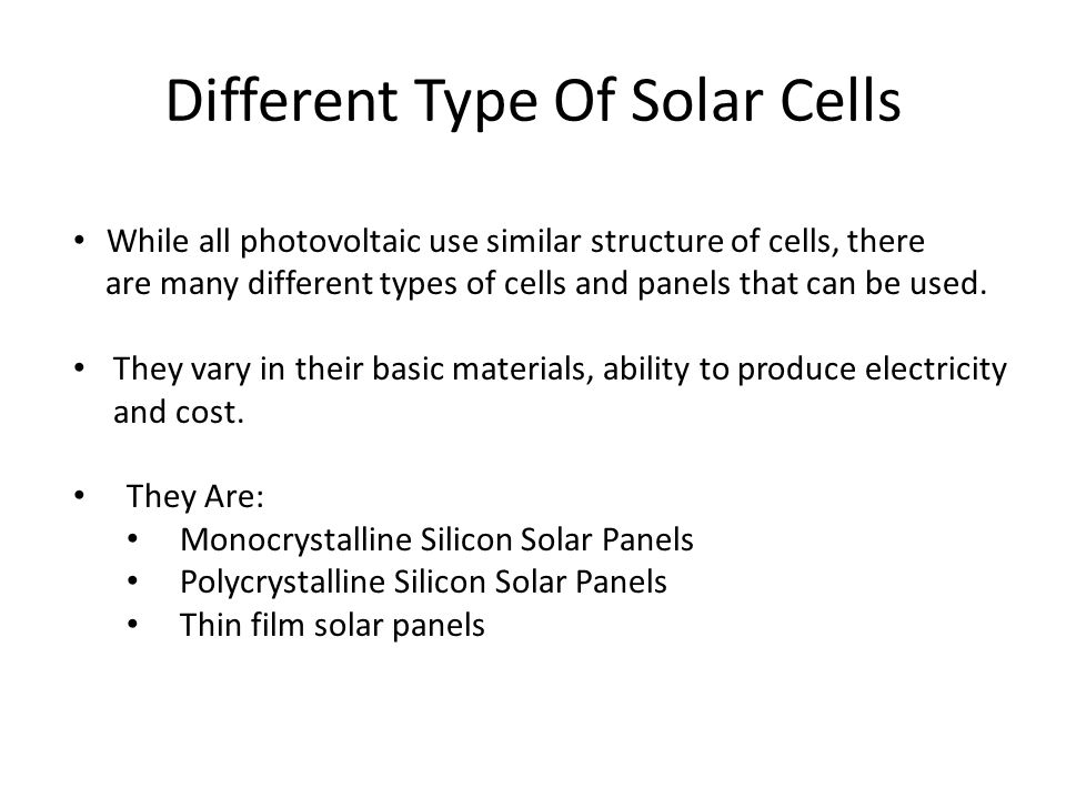Different Type Of Solar Cells While all photovoltaic use similar structure of cells, there are many different types of cells and panels that can be us