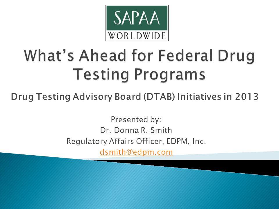 Drug Testing Advisory Board (DTAB) Initiatives in 2013 Presented by: Dr. Donna R. Smith Regulatory Affairs Officer, EDPM, Inc. dsmith@edpm.com