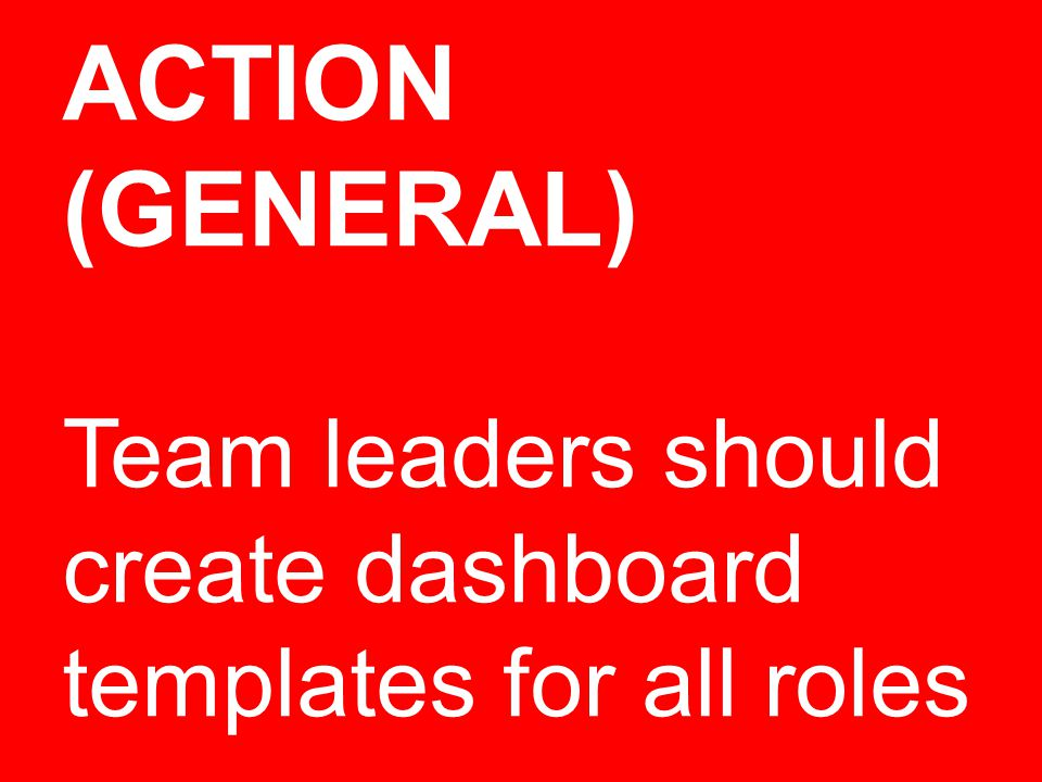 ACTION (GENERAL) Team leaders should create dashboard templates for all roles
