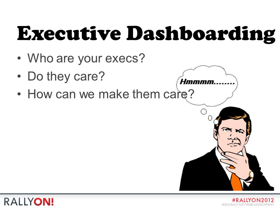 Executive Dashboarding Who are your execs? Do they care? How can we make them care?