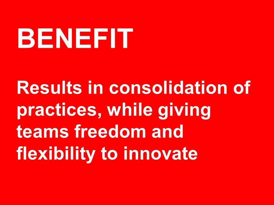 BENEFIT Results in consolidation of practices, while giving teams freedom and flexibility to innovate