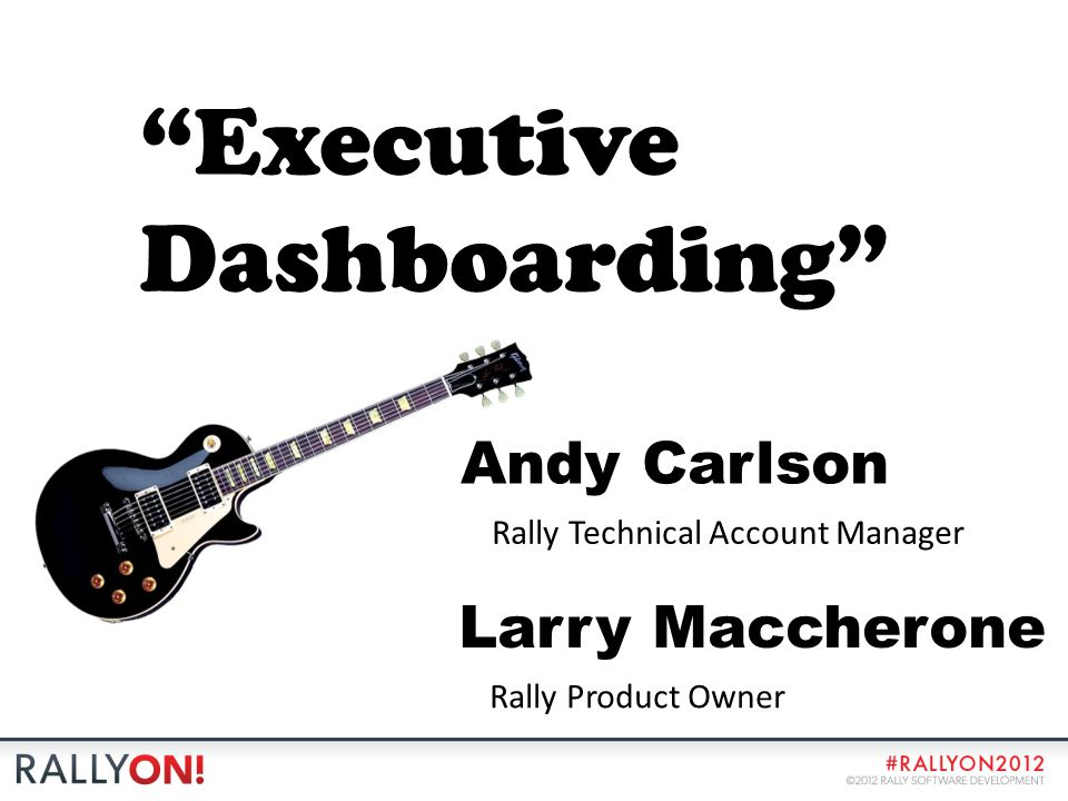 Executive Dashboarding Andy Carlson Rally Technical Account Manager Larry Maccherone Rally Product Owner