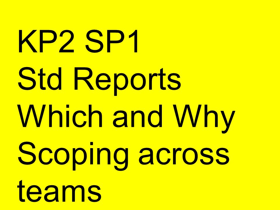 KP2 SP1 Std Reports Which and Why Scoping across teams