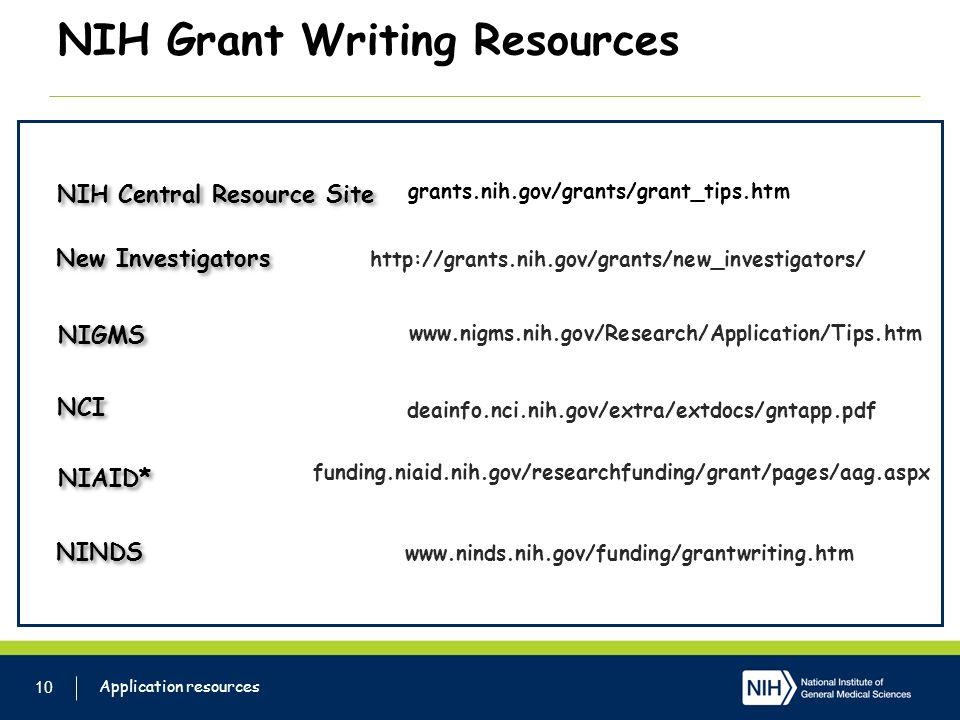 NIH Grant Writing Resources 10 Application resources grants.nih.gov/grants/grant_tips.htm NIH Central Resource Site http://grants.nih.gov/grants/new_investigators/ New Investigators NIGMS www.nigms.nih.gov/Research/Application/Tips.htm NCI deainfo.nci.nih.gov/extra/extdocs/gntapp.pdf NIAID* funding.niaid.nih.gov/researchfunding/grant/pages/aag.aspx NINDS www.ninds.nih.gov/funding/grantwriting.htm