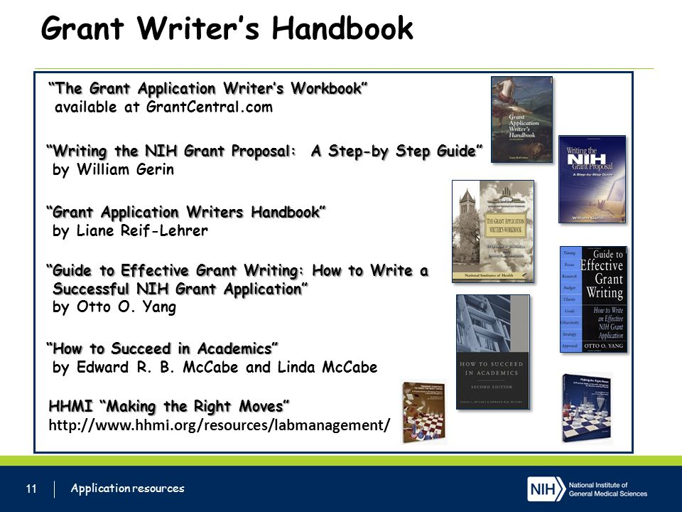 Grant Writers Handbook 11 Application resources HHMI Making the Right Moves http://www.hhmi.org/resources/labmanagement/ Writing the NIH Grant Proposal: A Step-by Step Guide by William Gerin Grant Application Writers Handbook by Liane Reif-Lehrer Guide to Effective Grant Writing: How to Write a Successful NIH Grant Application Successful NIH Grant Application by Otto O.