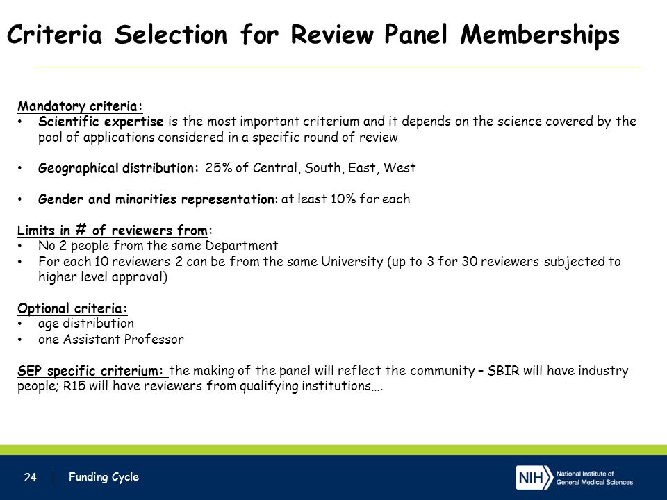 Criteria Selection for Review Panel Memberships 24 Funding Cycle Mandatory criteria: Scientific expertise is the most important criterium and it depends on the science covered by the pool of applications considered in a specific round of review Geographical distribution: 25% of Central, South, East, West Gender and minorities representation: at least 10% for each Limits in # of reviewers from: No 2 people from the same Department For each 10 reviewers 2 can be from the same University (up to 3 for 30 reviewers subjected to higher level approval) Optional criteria: age distribution one Assistant Professor SEP specific criterium: the making of the panel will reflect the community – SBIR will have industry people; R15 will have reviewers from qualifying institutions….