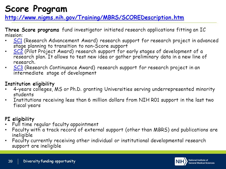 Score Program http://www.nigms.nih.gov/Training/MBRS/SCOREDescription.htm http://www.nigms.nih.gov/Training/MBRS/SCOREDescription.htm 39 Diversity funding opportunity Three Score programs fund investigator initiated research applications fitting an IC mission: SC1 (Research Advancement Award) research support for research project in advanced stage planning to transition to non-Score support SC1 SC2 (Pilot Project Award) research support for early stages of development of a research plan.