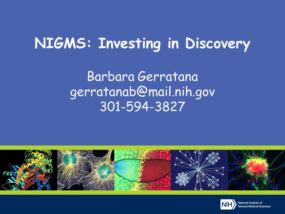 NIGMS: Investing in Discovery Barbara Gerratana gerratanab@mail.nih.gov 301-594-3827
