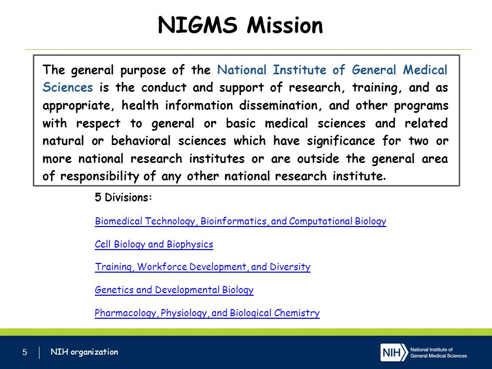 NIGMS Mission 5 The general purpose of the National Institute of General Medical Sciences is the conduct and support of research, training, and as appropriate, health information dissemination, and other programs with respect to general or basic medical sciences and related natural or behavioral sciences which have significance for two or more national research institutes or are outside the general area of responsibility of any other national research institute.