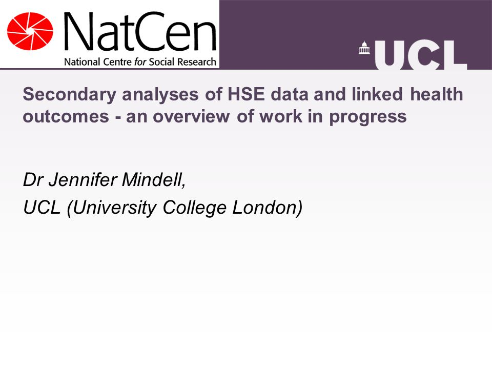 Secondary analyses of HSE data and linked health outcomes - an overview of work in progress Dr Jennifer Mindell, UCL (University College London)