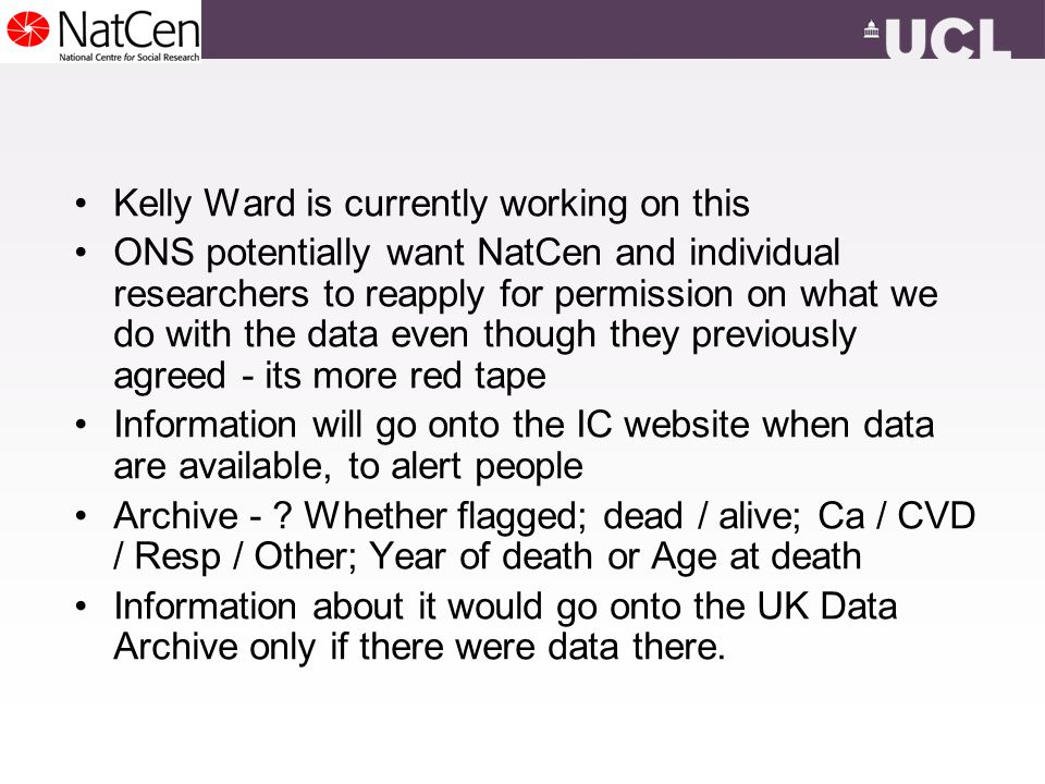Kelly Ward is currently working on this ONS potentially want NatCen and individual researchers to reapply for permission on what we do with the data even though they previously agreed - its more red tape Information will go onto the IC website when data are available, to alert people Archive - .