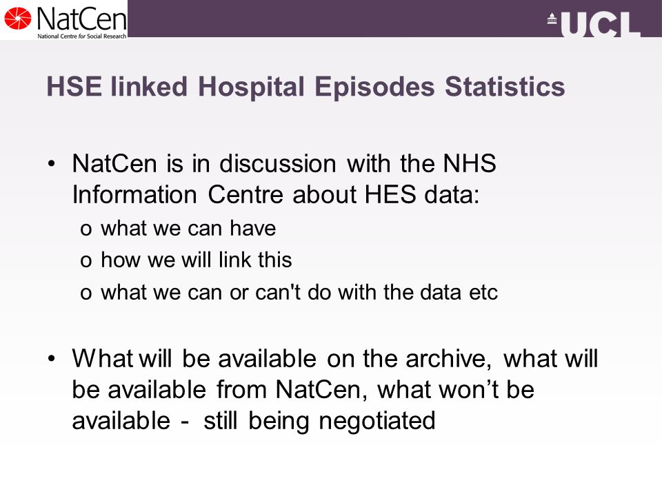 HSE linked Hospital Episodes Statistics NatCen is in discussion with the NHS Information Centre about HES data: owhat we can have ohow we will link this owhat we can or can t do with the data etc What will be available on the archive, what will be available from NatCen, what wont be available - still being negotiated
