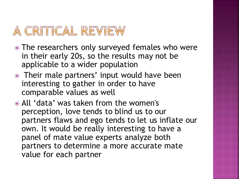 The researchers only surveyed females who were in their early 20s, so the results may not be applicable to a wider population Their male partners input would have been interesting to gather in order to have comparable values as well All data was taken from the women s perception, love tends to blind us to our partners flaws and ego tends to let us inflate our own.