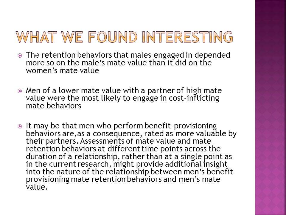 The retention behaviors that males engaged in depended more so on the males mate value than it did on the womens mate value Men of a lower mate value with a partner of high mate value were the most likely to engage in cost-inflicting mate behaviors It may be that men who perform benefit-provisioning behaviors are,as a consequence, rated as more valuable by their partners.