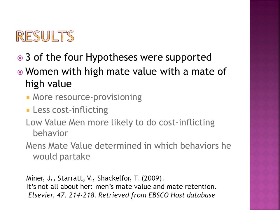 3 of the four Hypotheses were supported Women with high mate value with a mate of high value More resource-provisioning Less cost-inflicting Low Value Men more likely to do cost-inflicting behavior Mens Mate Value determined in which behaviors he would partake Miner, J., Starratt, V., Shackelfor, T.