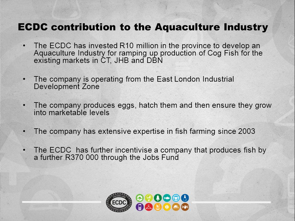 ECDC contribution to the Aquaculture Industry The ECDC has invested R10 million in the province to develop an Aquaculture Industry for ramping up prod