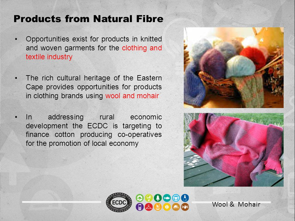 Wool & Mohair Products from Natural Fibre Opportunities exist for products in knitted and woven garments for the clothing and textile industry The rich cultural heritage of the Eastern Cape provides opportunities for products in clothing brands using wool and mohair In addressing rural economic development the ECDC is targeting to finance cotton producing co-operatives for the promotion of local economy