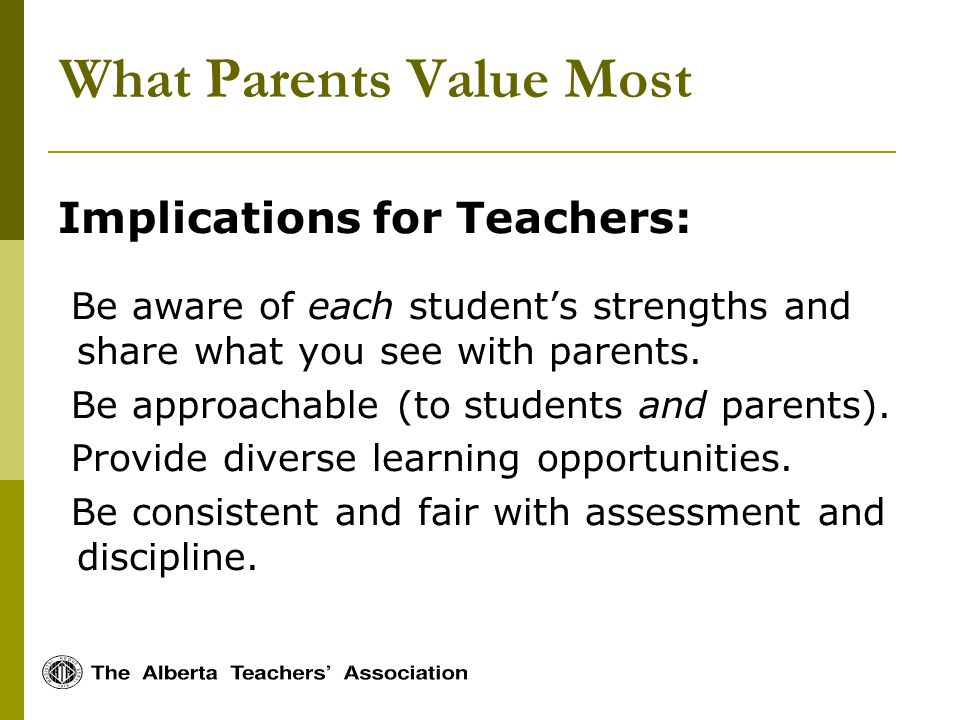 What Parents Value Most Implications for Teachers: Be aware of each students strengths and share what you see with parents.