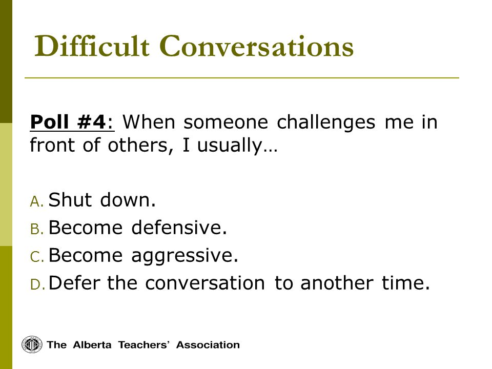Difficult Conversations Poll #4: When someone challenges me in front of others, I usually… A.