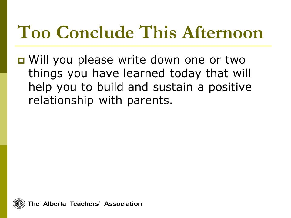 Too Conclude This Afternoon Will you please write down one or two things you have learned today that will help you to build and sustain a positive relationship with parents.