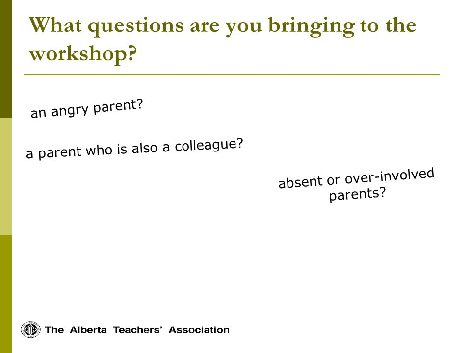 What questions are you bringing to the workshop.an angry parent.