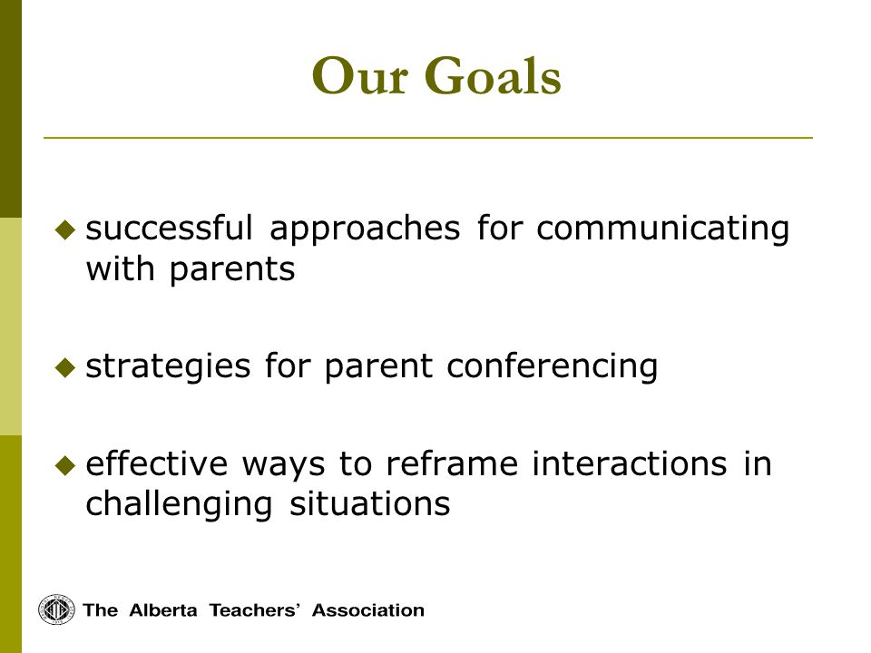 Our Goals successful approaches for communicating with parents strategies for parent conferencing effective ways to reframe interactions in challenging situations