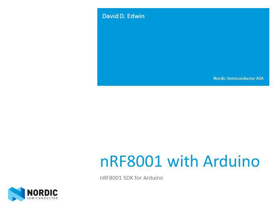 nRF8001 with Arduino nRF8001 SDK for Arduino David D. Edwin Nordic Semiconductor ASA