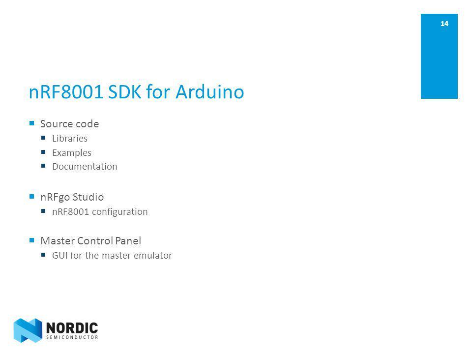 14 nRF8001 SDK for Arduino Source code Libraries Examples Documentation nRFgo Studio nRF8001 configuration Master Control Panel GUI for the master emu