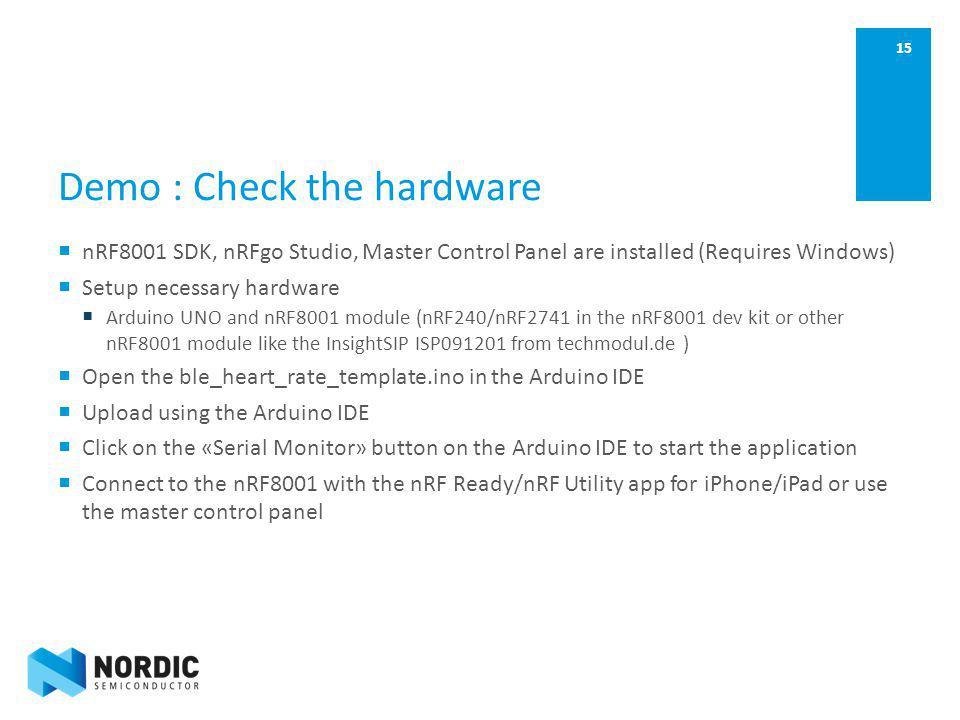 15 Demo : Check the hardware nRF8001 SDK, nRFgo Studio, Master Control Panel are installed (Requires Windows) Setup necessary hardware Arduino UNO and