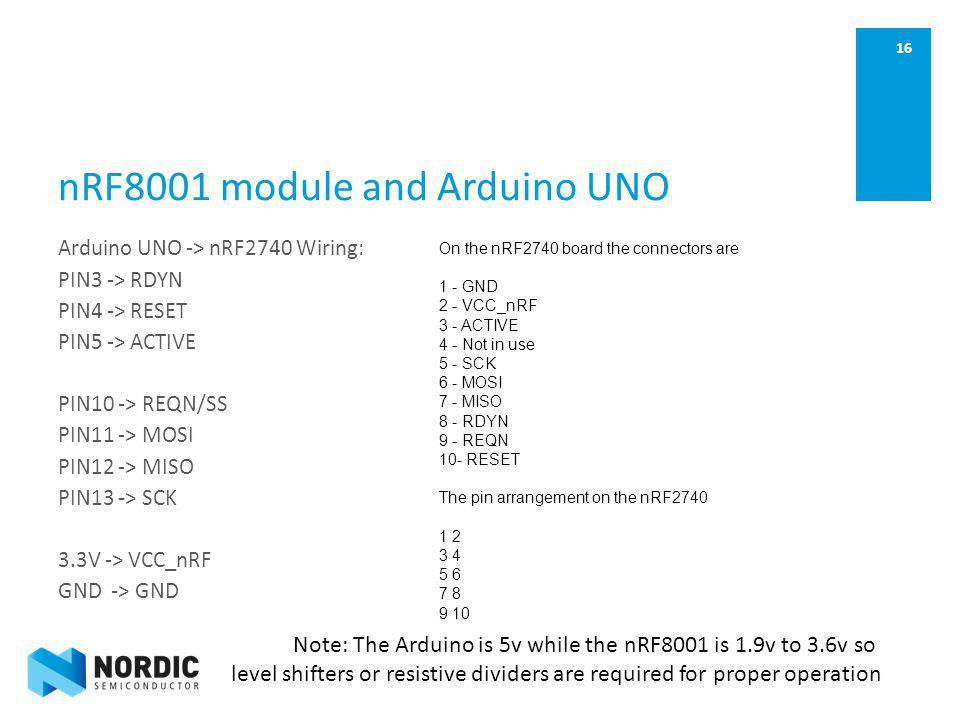16 nRF8001 module and Arduino UNO Arduino UNO -> nRF2740 Wiring: PIN3 -> RDYN PIN4 -> RESET PIN5 -> ACTIVE PIN10 -> REQN/SS PIN11 -> MOSI PIN12 -> MIS
