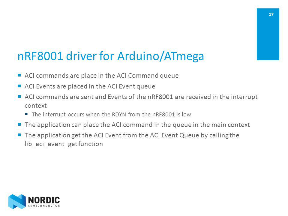 17 nRF8001 driver for Arduino/ATmega ACI commands are place in the ACI Command queue ACI Events are placed in the ACI Event queue ACI commands are sen