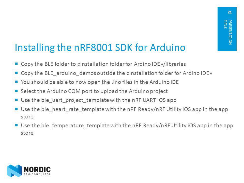 21 Installing the nRF8001 SDK for Arduino Copy the BLE folder to «installation folder for Ardino IDE»/libraries Copy the BLE_arduino_demos outside the