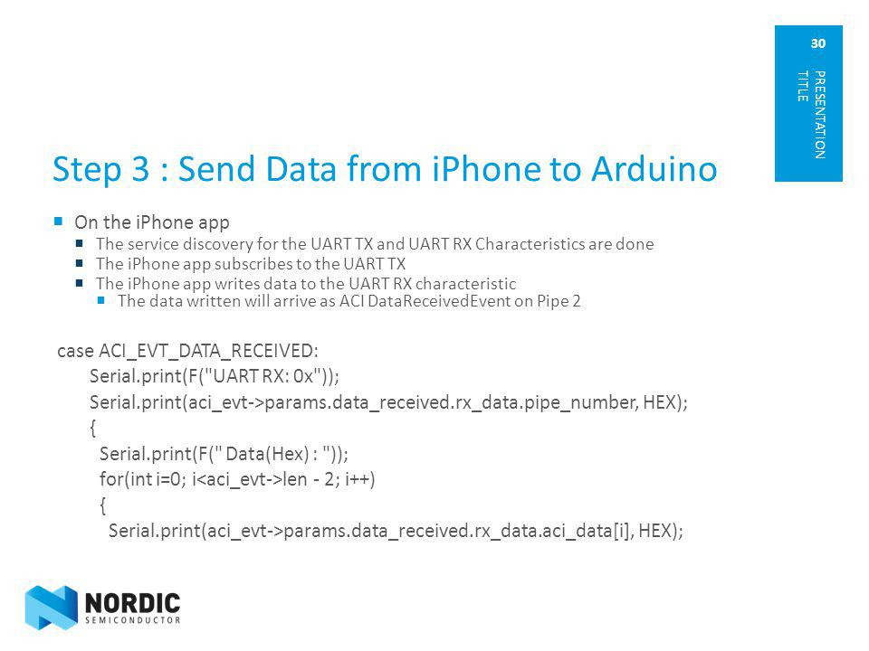 30 Step 3 : Send Data from iPhone to Arduino On the iPhone app The service discovery for the UART TX and UART RX Characteristics are done The iPhone a